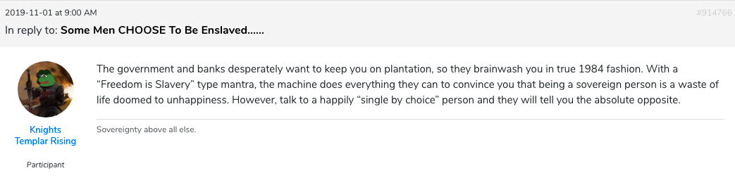 "Comment made by a member of the MGTOW community on an online forum. The user, going by the alias of Knights Templar Rising, refers to men's supposed enslavement to women as ""plantation"", a very popular locution amongst MGTOWers."
